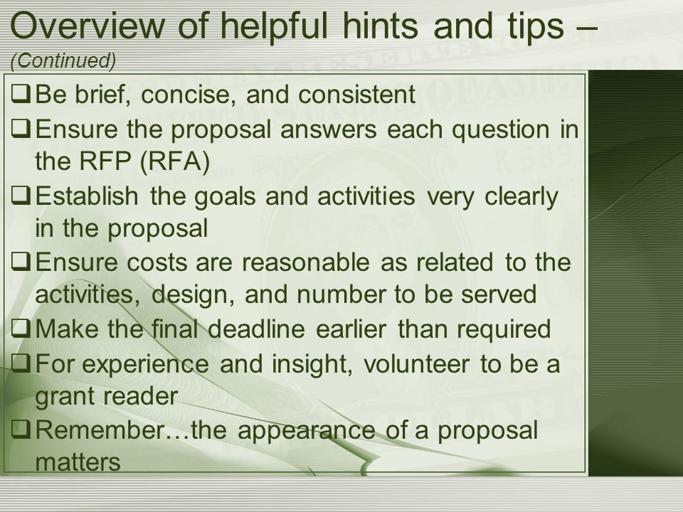 Overview of helpful hints and tips – (Continued)  Be brief, concise, and consistent  Ensure the proposal answers each question in the RFP (RFA)  Establish the goals and activities very clearly in the proposal  Ensure costs are reasonable as related to the activities, design, and number to be served  Make the final deadline earlier than required  For experience and insight, volunteer to be a grant reader  Remember…the appearance of a proposal matters