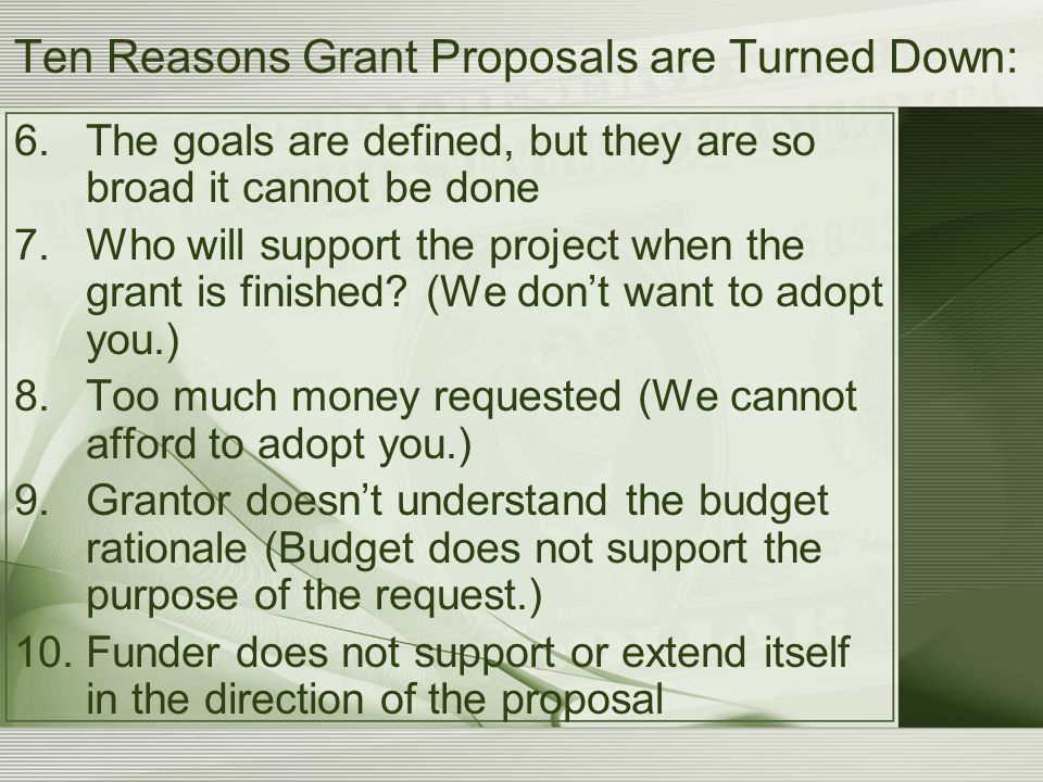 Ten Reasons Grant Proposals are Turned Down: 6.The goals are defined, but they are so broad it cannot be done 7.Who will support the project when the grant is finished.