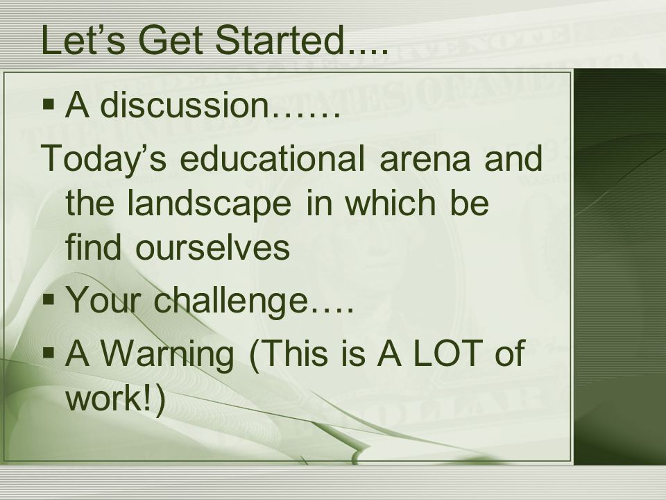 Let's Get Started....  A discussion…… Today's educational arena and the landscape in which be find ourselves  Your challenge….  A Warning (This is