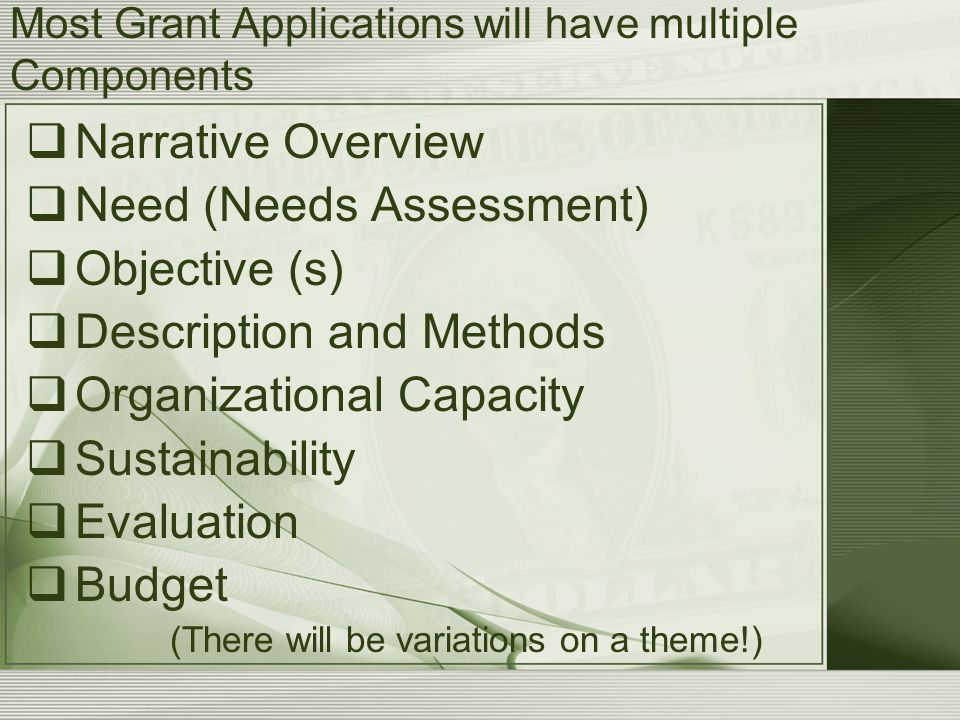 Most Grant Applications will have multiple Components  Narrative Overview  Need (Needs Assessment)  Objective (s)  Description and Methods  Organizational Capacity  Sustainability  Evaluation  Budget (There will be variations on a theme!)