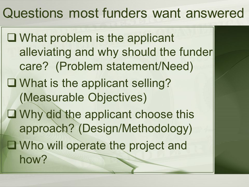 Questions most funders want answered  What problem is the applicant alleviating and why should the funder care.