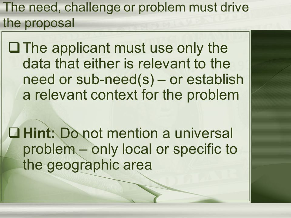 The need, challenge or problem must drive the proposal  The applicant must use only the data that either is relevant to the need or sub-need(s) – or establish a relevant context for the problem  Hint: Do not mention a universal problem – only local or specific to the geographic area