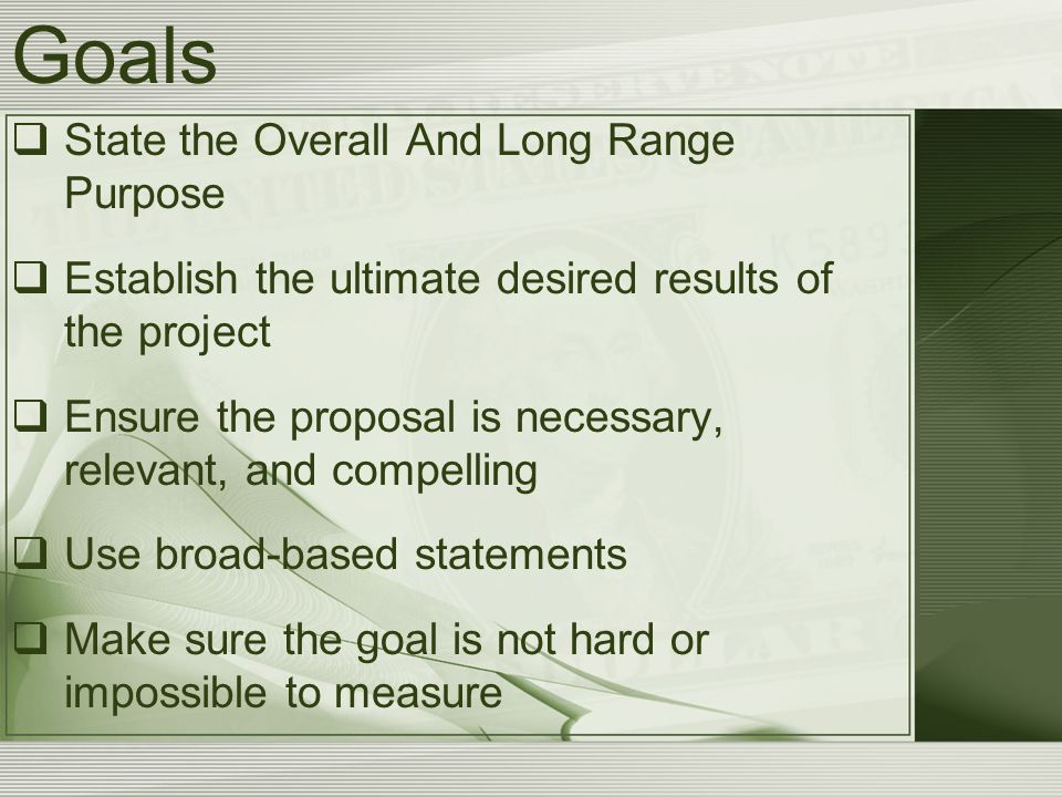Goals  State the Overall And Long Range Purpose  Establish the ultimate desired results of the project  Ensure the proposal is necessary, relevant, and compelling  Use broad-based statements  Make sure the goal is not hard or impossible to measure