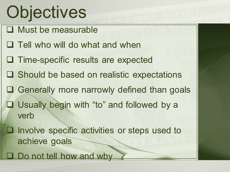 Objectives  Must be measurable  Tell who will do what and when  Time-specific results are expected  Should be based on realistic expectations  Ge