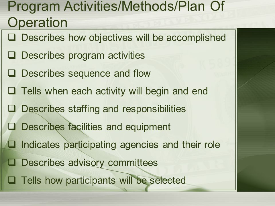 Program Activities/Methods/Plan Of Operation  Describes how objectives will be accomplished  Describes program activities  Describes sequence and flow  Tells when each activity will begin and end  Describes staffing and responsibilities  Describes facilities and equipment  Indicates participating agencies and their role  Describes advisory committees  Tells how participants will be selected