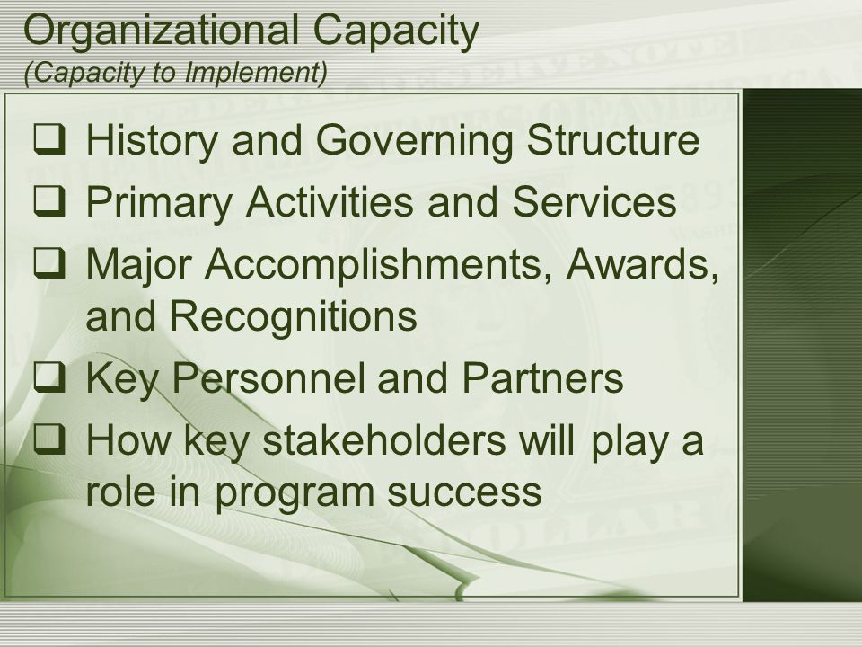 Organizational Capacity (Capacity to Implement)  History and Governing Structure  Primary Activities and Services  Major Accomplishments, Awards, and Recognitions  Key Personnel and Partners  How key stakeholders will play a role in program success