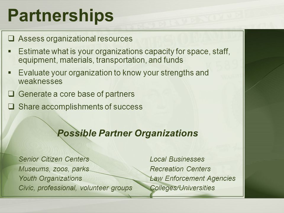 Partnerships  Assess organizational resources  Estimate what is your organizations capacity for space, staff, equipment, materials, transportation, and funds  Evaluate your organization to know your strengths and weaknesses  Generate a core base of partners  Share accomplishments of success Possible Partner Organizations Senior Citizen CentersLocal Businesses Museums, zoos, parksRecreation Centers Youth OrganizationsLaw Enforcement Agencies Civic, professional, volunteer groupsColleges/Universities
