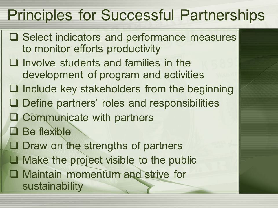 Principles for Successful Partnerships  Select indicators and performance measures to monitor efforts productivity  Involve students and families in the development of program and activities  Include key stakeholders from the beginning  Define partners' roles and responsibilities  Communicate with partners  Be flexible  Draw on the strengths of partners  Make the project visible to the public  Maintain momentum and strive for sustainability