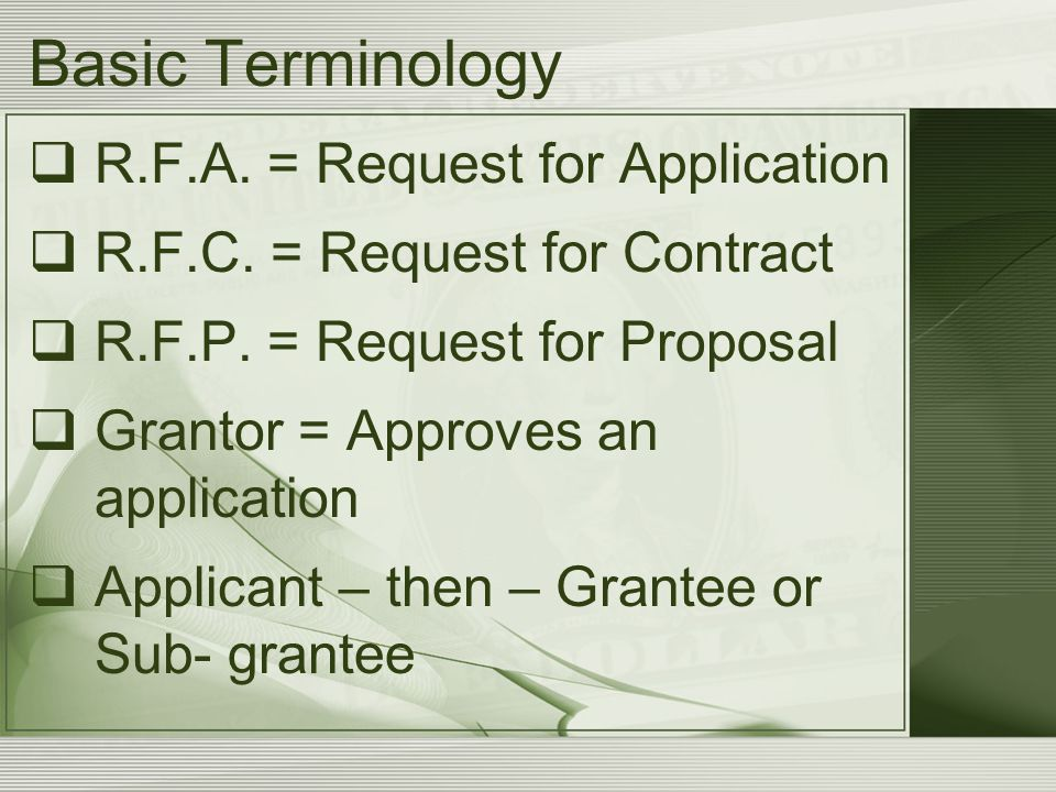 Basic Terminology  R.F.A. = Request for Application  R.F.C. = Request for Contract  R.F.P. = Request for Proposal  Grantor = Approves an applicati
