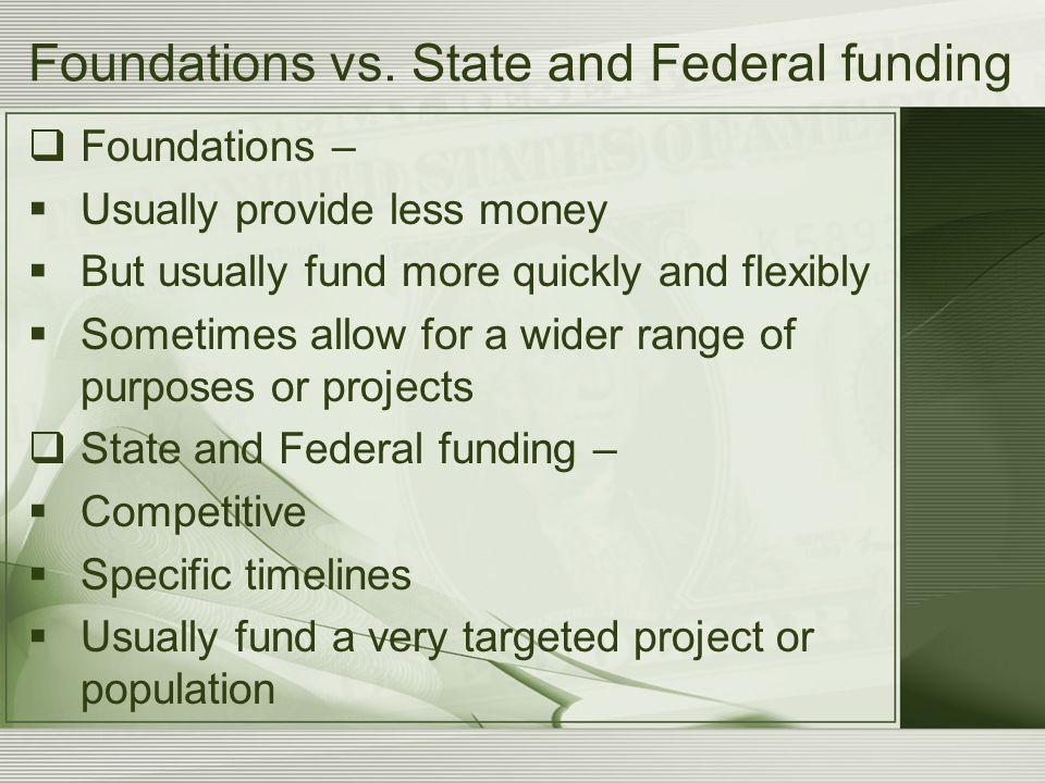 Foundations vs. State and Federal funding  Foundations –  Usually provide less money  But usually fund more quickly and flexibly  Sometimes allow