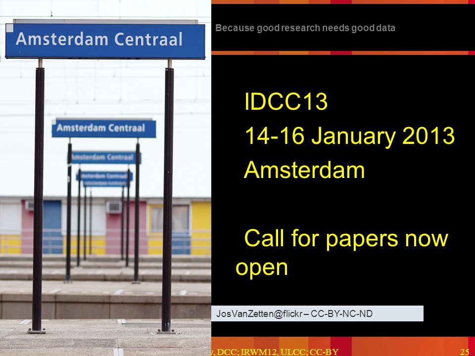 Because good research needs good data 2012-06-15Kevin Ashley, DCC; IRWM12, ULCC; CC-BY25 IDCC13 14-16 January 2013 Amsterdam Call for papers now open JosVanZetten@flickr – CC-BY-NC-ND