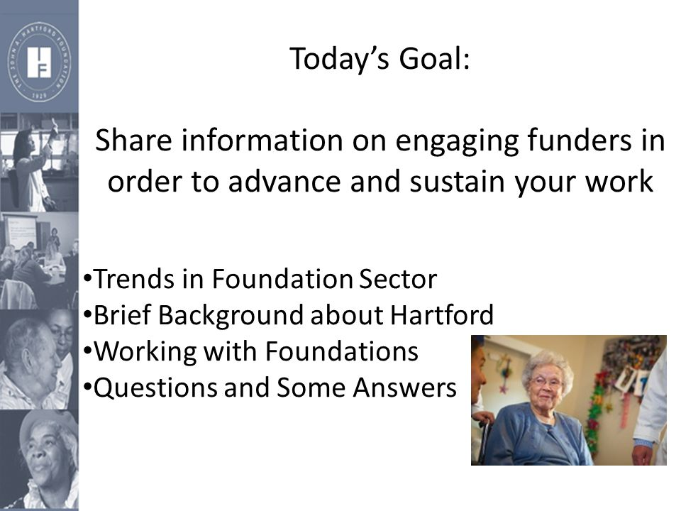 Today's Goal: Share information on engaging funders in order to advance and sustain your work Trends in Foundation Sector Brief Background about Hartf