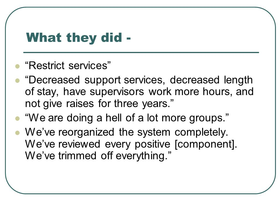 """What they did - """"Restrict services"""" """"Decreased support services, decreased length of stay, have supervisors work more hours, and not give raises for t"""