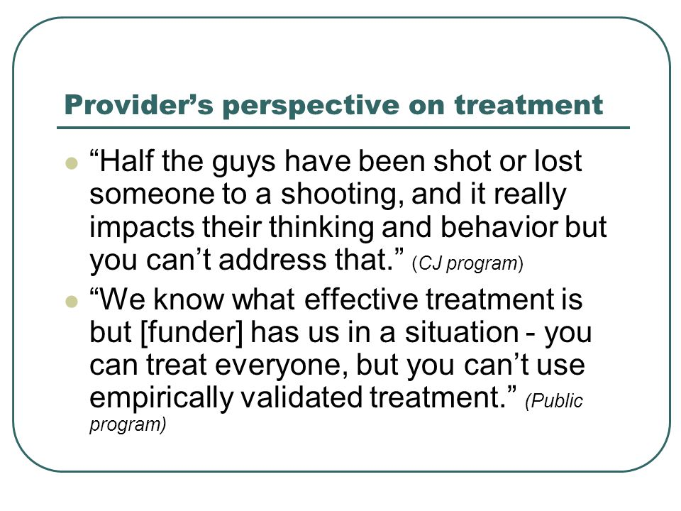 Provider's perspective on treatment Half the guys have been shot or lost someone to a shooting, and it really impacts their thinking and behavior but you can't address that. (CJ program) We know what effective treatment is but [funder] has us in a situation - you can treat everyone, but you can't use empirically validated treatment. (Public program)