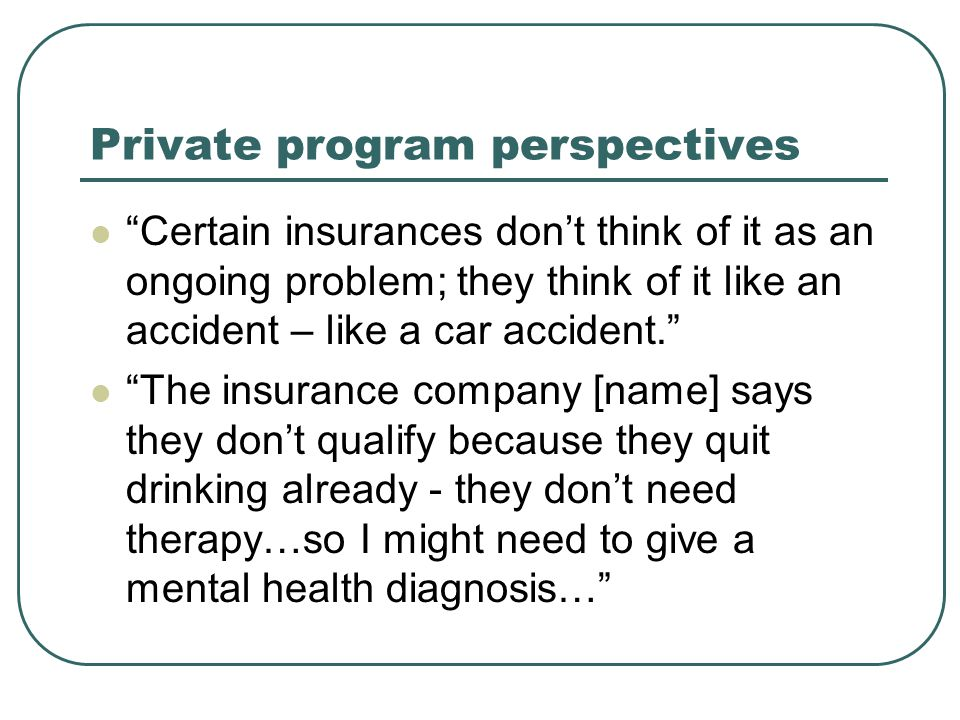 Private program perspectives Certain insurances don't think of it as an ongoing problem; they think of it like an accident – like a car accident. The insurance company [name] says they don't qualify because they quit drinking already - they don't need therapy…so I might need to give a mental health diagnosis…