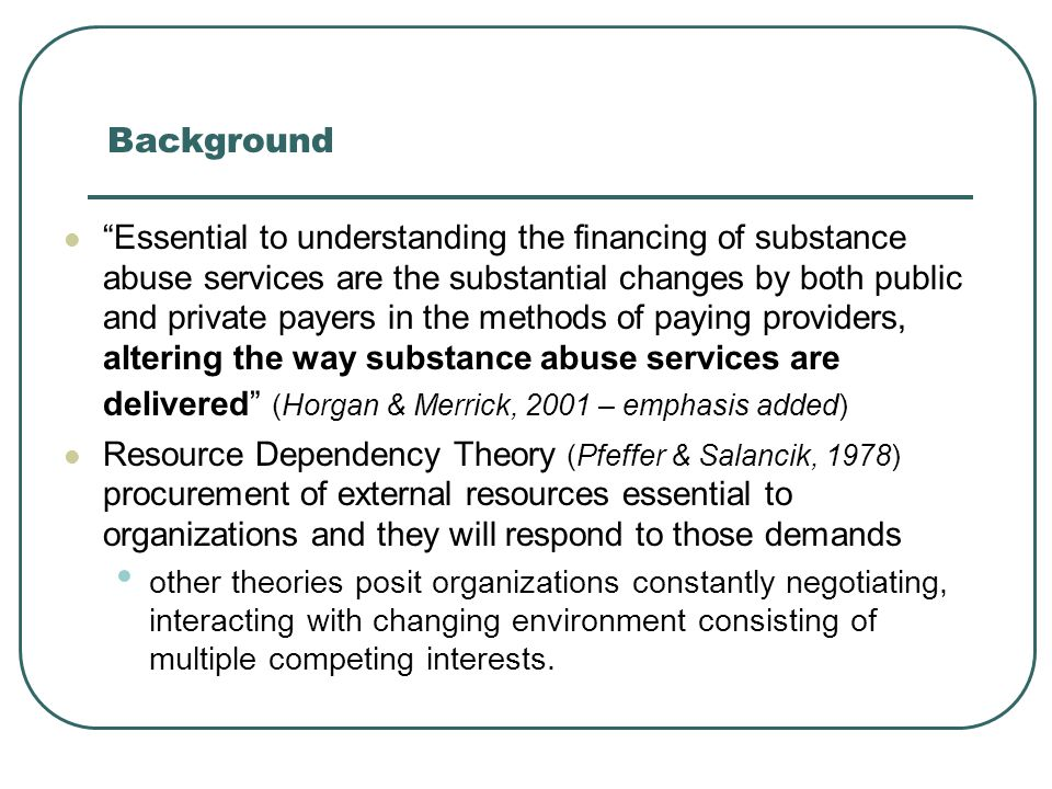 Background Essential to understanding the financing of substance abuse services are the substantial changes by both public and private payers in the methods of paying providers, altering the way substance abuse services are delivered (Horgan & Merrick, 2001 – emphasis added) Resource Dependency Theory (Pfeffer & Salancik, 1978) procurement of external resources essential to organizations and they will respond to those demands other theories posit organizations constantly negotiating, interacting with changing environment consisting of multiple competing interests.