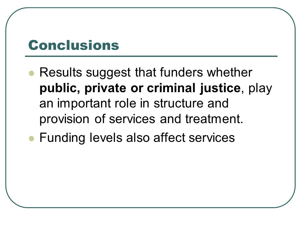 Conclusions Results suggest that funders whether public, private or criminal justice, play an important role in structure and provision of services and treatment.