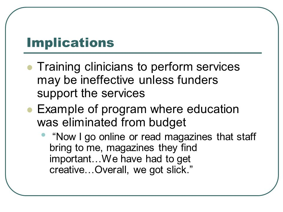 Implications Training clinicians to perform services may be ineffective unless funders support the services Example of program where education was eliminated from budget Now I go online or read magazines that staff bring to me, magazines they find important…We have had to get creative…Overall, we got slick.