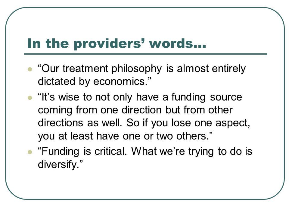 In the providers' words… Our treatment philosophy is almost entirely dictated by economics. It's wise to not only have a funding source coming from one direction but from other directions as well.