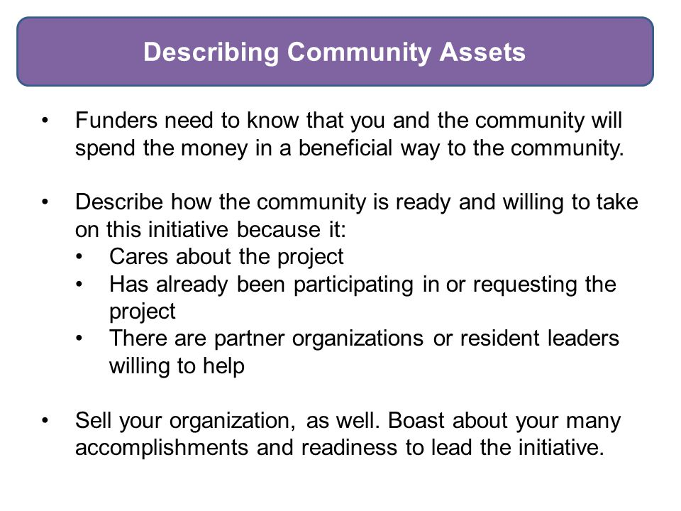 Describing Community Assets Funders need to know that you and the community will spend the money in a beneficial way to the community.