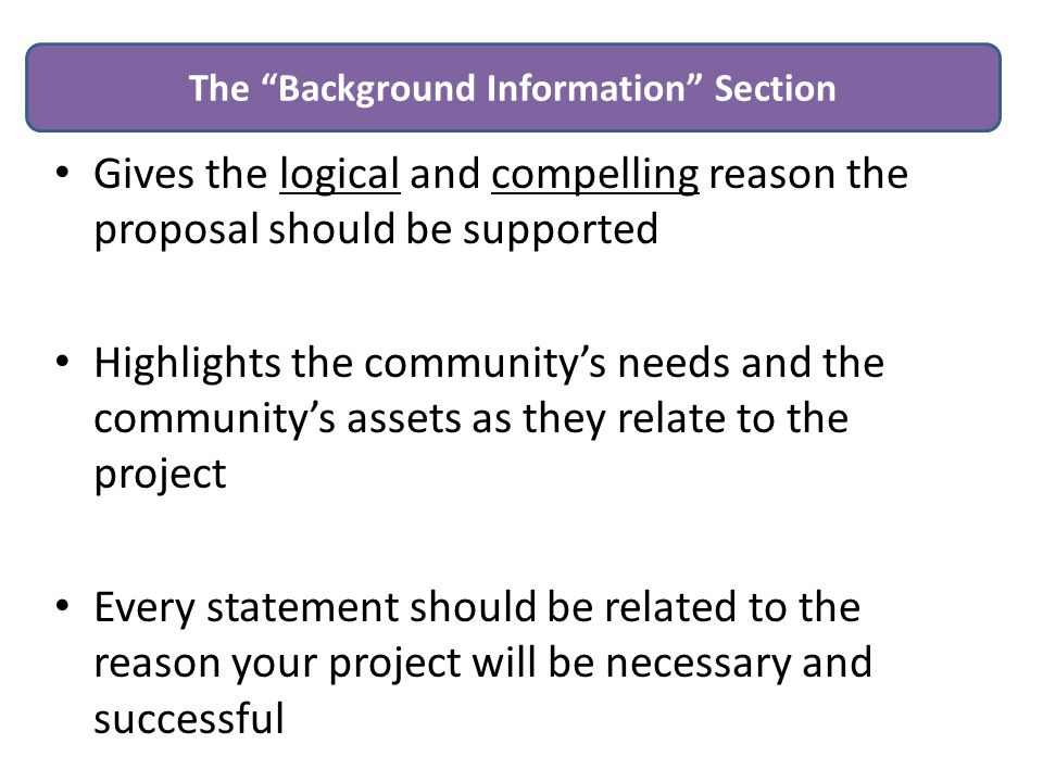 Gives the logical and compelling reason the proposal should be supported Highlights the community's needs and the community's assets as they relate to the project Every statement should be related to the reason your project will be necessary and successful The Background Information Section