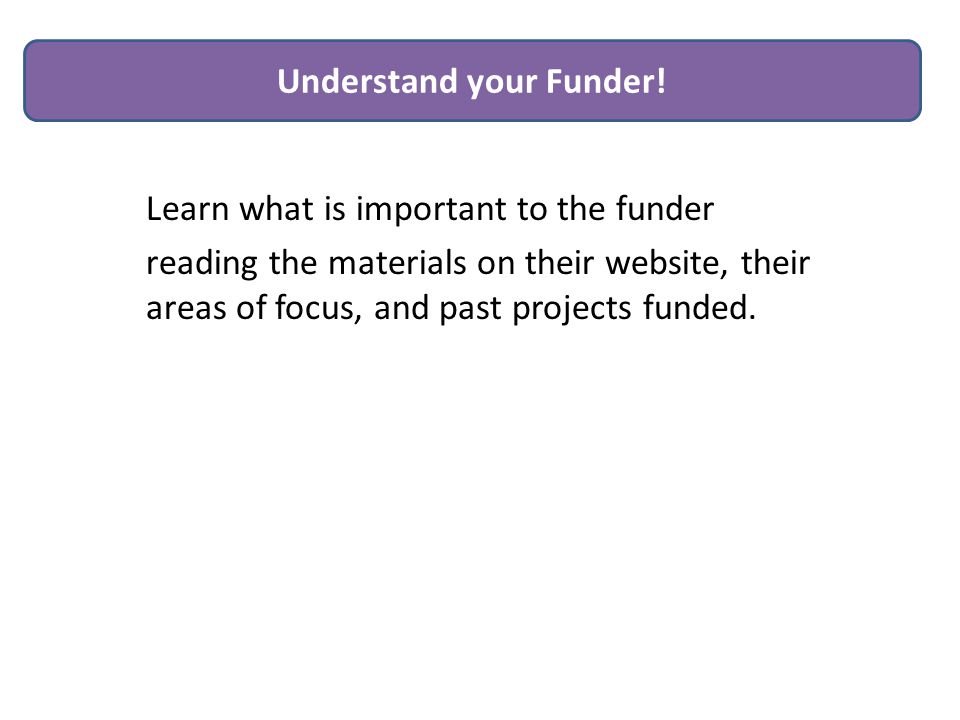 Learn what is important to the funder reading the materials on their website, their areas of focus, and past projects funded.