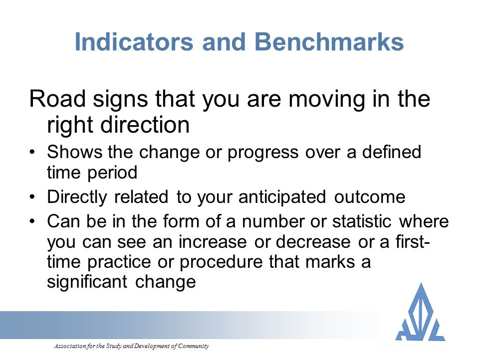 Association for the Study and Development of Community Indicators and Benchmarks Road signs that you are moving in the right direction Shows the change or progress over a defined time period Directly related to your anticipated outcome Can be in the form of a number or statistic where you can see an increase or decrease or a first- time practice or procedure that marks a significant change