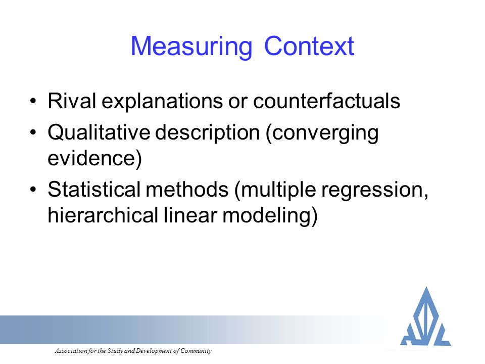 Association for the Study and Development of Community Measuring Context Rival explanations or counterfactuals Qualitative description (converging evidence) Statistical methods (multiple regression, hierarchical linear modeling)