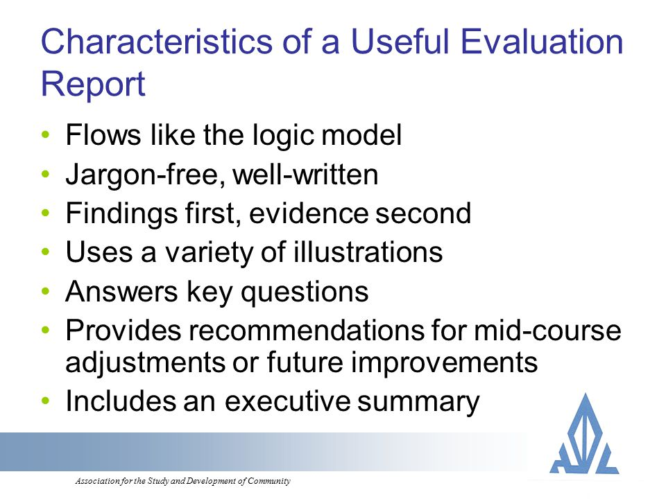 Association for the Study and Development of Community Characteristics of a Useful Evaluation Report Flows like the logic model Jargon-free, well-written Findings first, evidence second Uses a variety of illustrations Answers key questions Provides recommendations for mid-course adjustments or future improvements Includes an executive summary