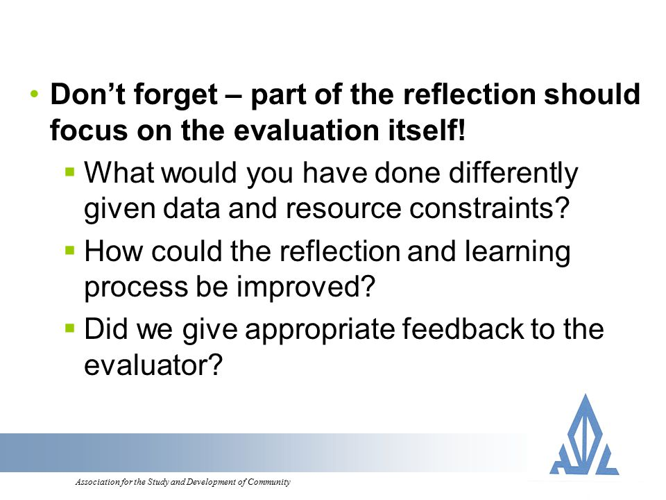 Association for the Study and Development of Community Don't forget – part of the reflection should focus on the evaluation itself.
