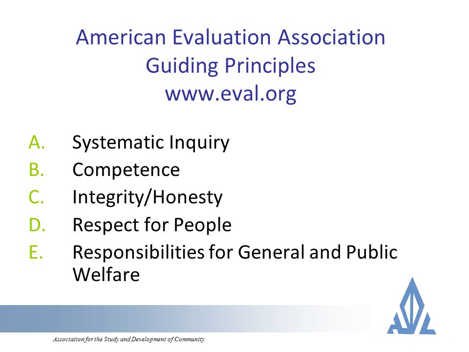 Association for the Study and Development of Community American Evaluation Association Guiding Principles www.eval.org A.Systematic Inquiry B.Competence C.Integrity/Honesty D.Respect for People E.Responsibilities for General and Public Welfare