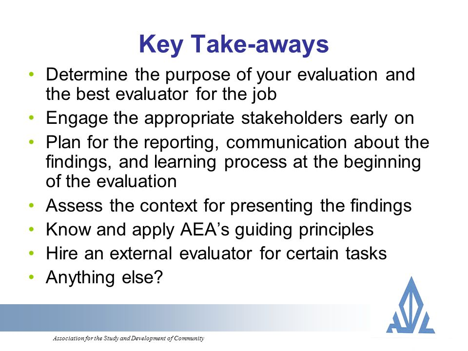 Association for the Study and Development of Community Key Take-aways Determine the purpose of your evaluation and the best evaluator for the job Engage the appropriate stakeholders early on Plan for the reporting, communication about the findings, and learning process at the beginning of the evaluation Assess the context for presenting the findings Know and apply AEA's guiding principles Hire an external evaluator for certain tasks Anything else
