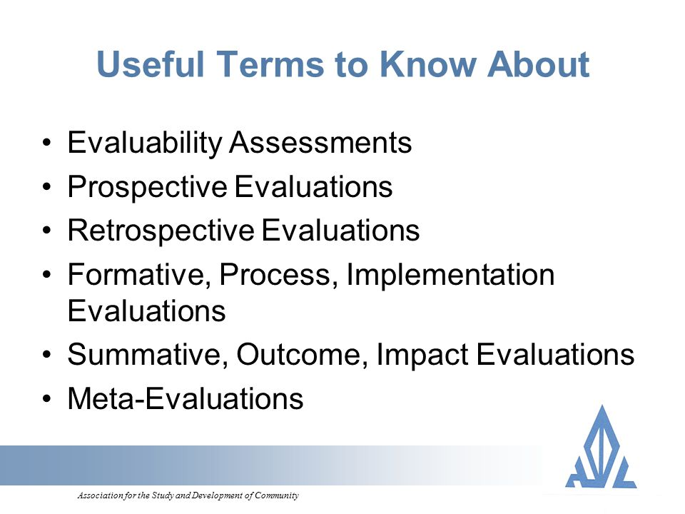 Association for the Study and Development of Community Useful Terms to Know About Evaluability Assessments Prospective Evaluations Retrospective Evaluations Formative, Process, Implementation Evaluations Summative, Outcome, Impact Evaluations Meta-Evaluations