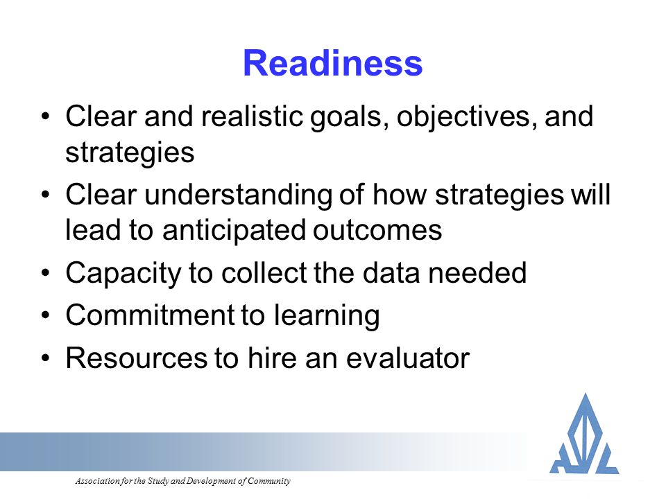 Association for the Study and Development of Community Readiness Clear and realistic goals, objectives, and strategies Clear understanding of how strategies will lead to anticipated outcomes Capacity to collect the data needed Commitment to learning Resources to hire an evaluator