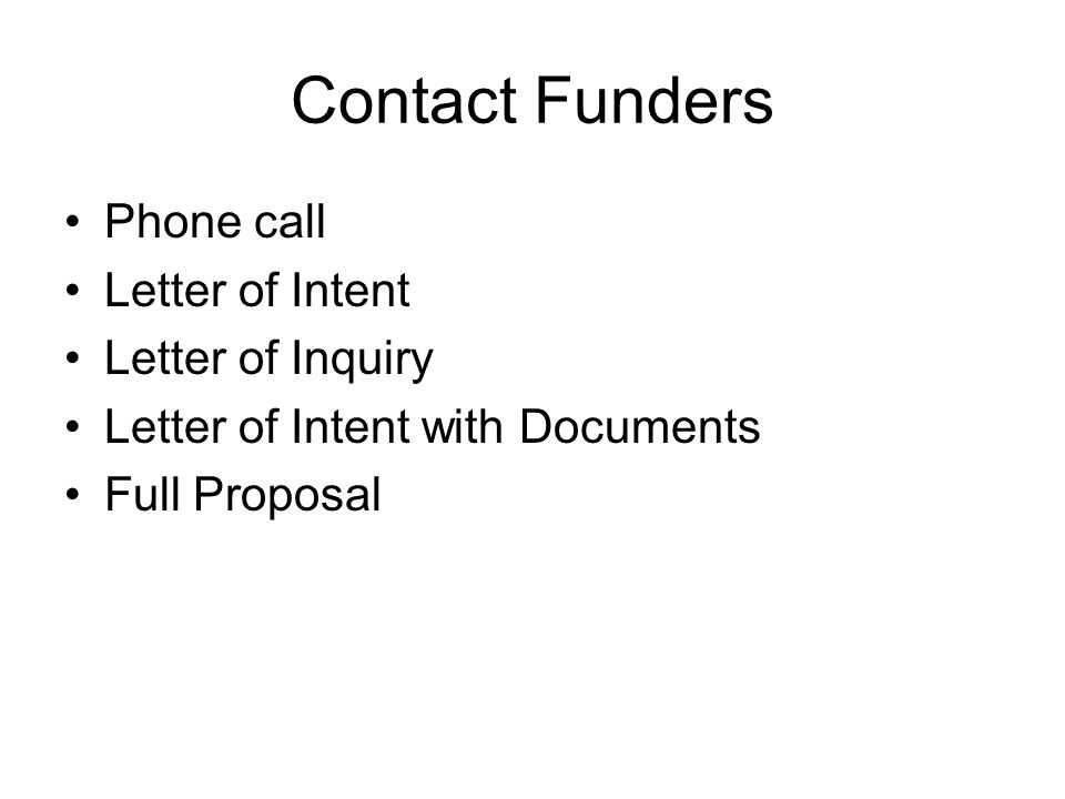 Contact Funders Phone call Letter of Intent Letter of Inquiry Letter of Intent with Documents Full Proposal
