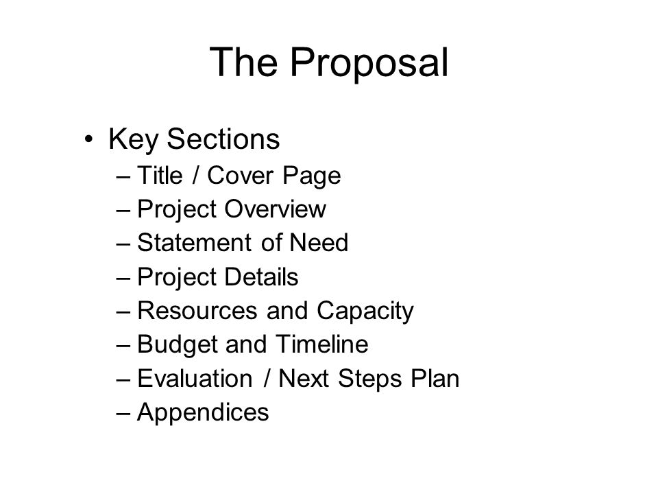 The Proposal Key Sections –Title / Cover Page –Project Overview –Statement of Need –Project Details –Resources and Capacity –Budget and Timeline –Evaluation / Next Steps Plan –Appendices