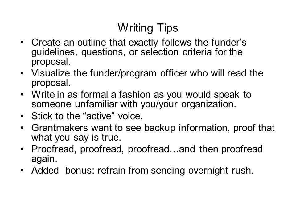 Writing Tips Create an outline that exactly follows the funder's guidelines, questions, or selection criteria for the proposal.