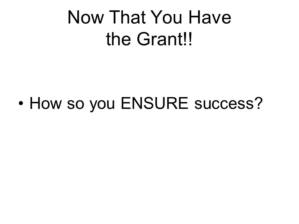 Now That You Have the Grant!! How so you ENSURE success