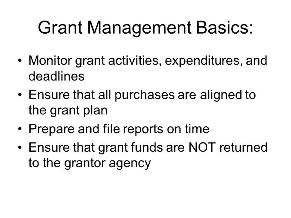 Grant Management Basics: Monitor grant activities, expenditures, and deadlines Ensure that all purchases are aligned to the grant plan Prepare and file reports on time Ensure that grant funds are NOT returned to the grantor agency