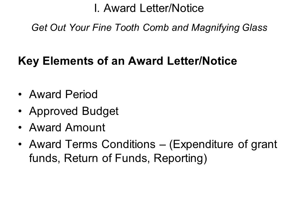 I. Award Letter/Notice Get Out Your Fine Tooth Comb and Magnifying Glass Key Elements of an Award Letter/Notice Award Period Approved Budget Award Amo