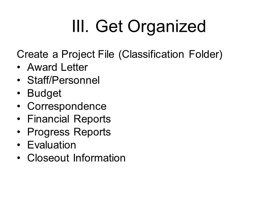 III. Get Organized Create a Project File (Classification Folder) Award Letter Staff/Personnel Budget Correspondence Financial Reports Progress Reports