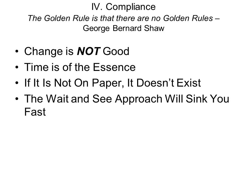IV. Compliance The Golden Rule is that there are no Golden Rules – George Bernard Shaw Change is NOT Good Time is of the Essence If It Is Not On Paper
