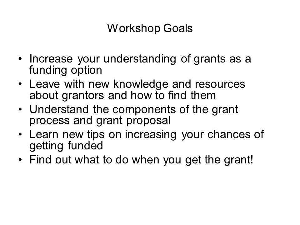 Workshop Goals Increase your understanding of grants as a funding option Leave with new knowledge and resources about grantors and how to find them Understand the components of the grant process and grant proposal Learn new tips on increasing your chances of getting funded Find out what to do when you get the grant!