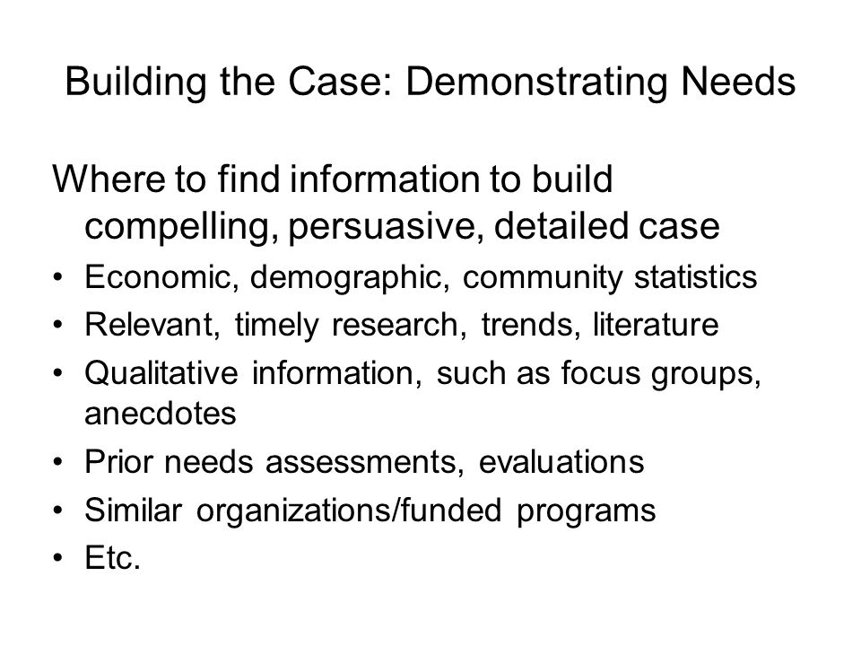 Building the Case: Demonstrating Needs Where to find information to build compelling, persuasive, detailed case Economic, demographic, community statistics Relevant, timely research, trends, literature Qualitative information, such as focus groups, anecdotes Prior needs assessments, evaluations Similar organizations/funded programs Etc.