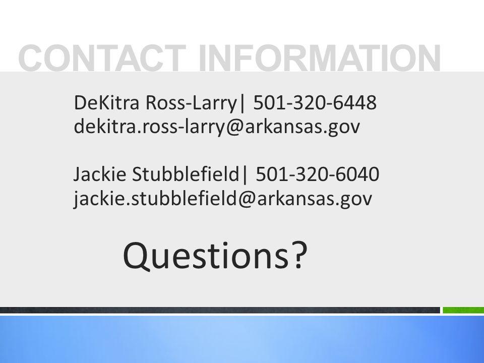DeKitra Ross-Larry| 501-320-6448 dekitra.ross-larry@arkansas.gov Jackie Stubblefield| 501-320-6040 jackie.stubblefield@arkansas.gov Questions.