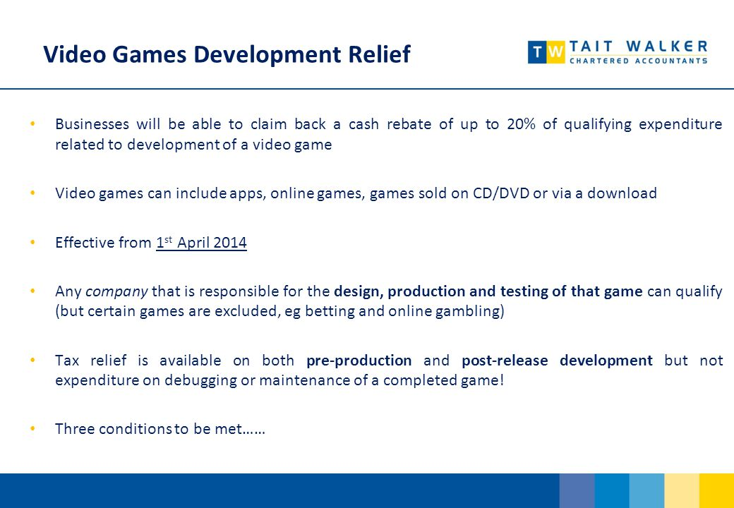 Video Games Development Relief Businesses will be able to claim back a cash rebate of up to 20% of qualifying expenditure related to development of a video game Video games can include apps, online games, games sold on CD/DVD or via a download Effective from 1 st April 2014 Any company that is responsible for the design, production and testing of that game can qualify (but certain games are excluded, eg betting and online gambling) Tax relief is available on both pre-production and post-release development but not expenditure on debugging or maintenance of a completed game.