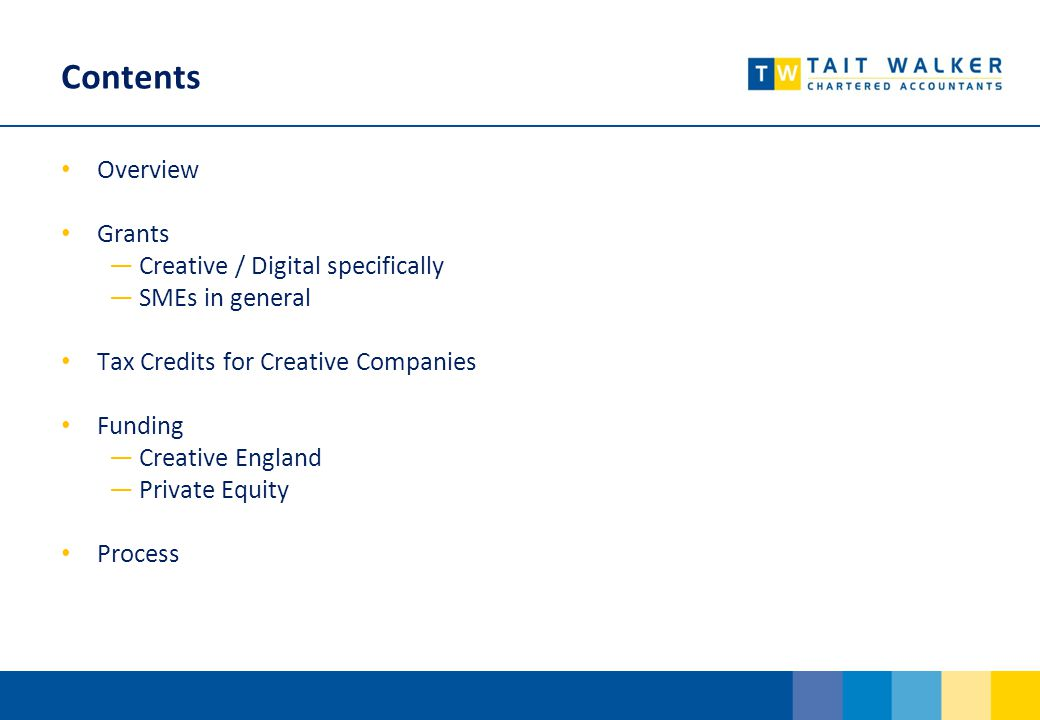 Contents Overview Grants ―Creative / Digital specifically ―SMEs in general Tax Credits for Creative Companies Funding ―Creative England ―Private Equity Process