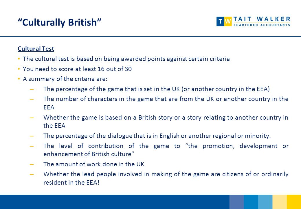 Culturally British Cultural Test The cultural test is based on being awarded points against certain criteria You need to score at least 16 out of 30 A summary of the criteria are: – The percentage of the game that is set in the UK (or another country in the EEA) – The number of characters in the game that are from the UK or another country in the EEA – Whether the game is based on a British story or a story relating to another country in the EEA – The percentage of the dialogue that is in English or another regional or minority.