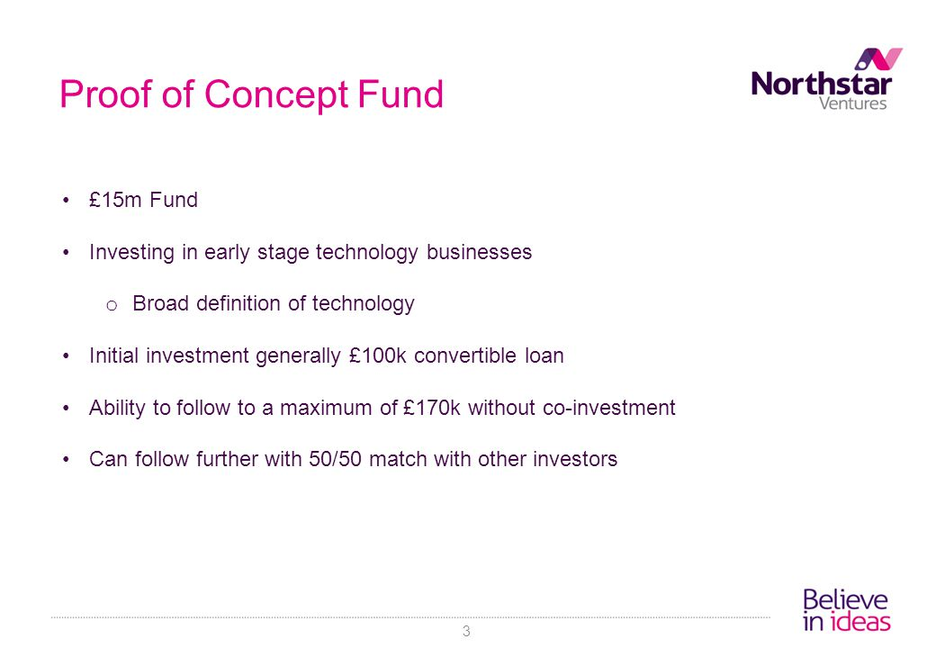 Proof of Concept Fund £15m Fund Investing in early stage technology businesses o Broad definition of technology Initial investment generally £100k convertible loan Ability to follow to a maximum of £170k without co-investment Can follow further with 50/50 match with other investors 3
