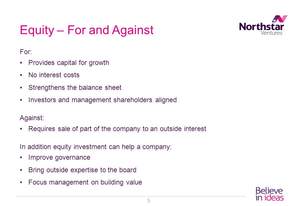 Equity – For and Against For: Provides capital for growth No interest costs Strengthens the balance sheet Investors and management shareholders aligned Against: Requires sale of part of the company to an outside interest In addition equity investment can help a company: Improve governance Bring outside expertise to the board Focus management on building value 5